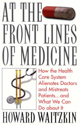 At the Front Lines of Medicine: How the Health Care System Alienates Doctors and Mistreats Patients... and What We Can Do About it