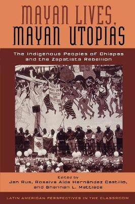 Mayan Lives, Mayan Utopias: The Indigenous Peoples of Chiapas and the Zapatista Rebellion