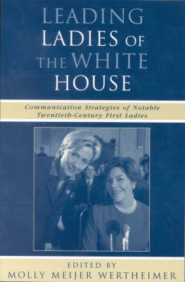 Leading Ladies of the White House: Communication Strategies of Notable Twentieth-Century First Ladies