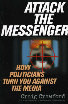 Attack the Messenger: How Politicians Turn You Against the Media