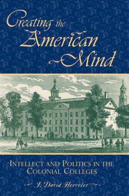 Creating the American Mind: Intellect and Politics in the Colonial Colleges