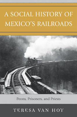 A Social History of Mexico's Railroads: Peons, Prisoners, and Priests