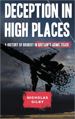 Deception in High Places: A History of Bribery in Britain's Arms Trade