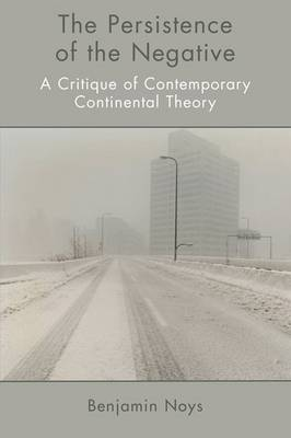 The Persistence of the Negative: A Critique of Contemporary Continental Theory
