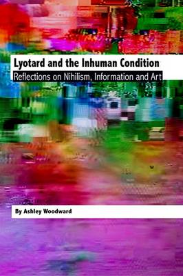 Lyotard and the Inhuman Condition: Reflections on Nihilism, Information and Art