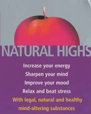 Natural Highs: Increase Your Energy, Sharpen Your Mind, Improve Your Mood, Relax and Beat Stress with Legal, Natural and Healthy Mind-altering Substances