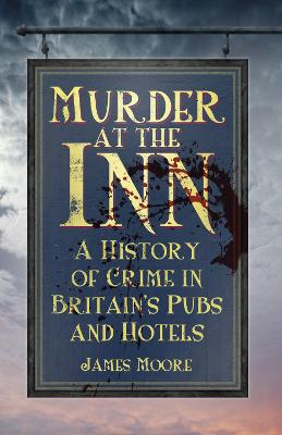 Murder at the Inn: A History of Crime in Britain's Pubs and Hotels