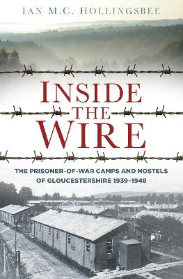 Inside the Wire: The Prisoner-of-War Camps and Hostels of Gloucestershire 1939-1948