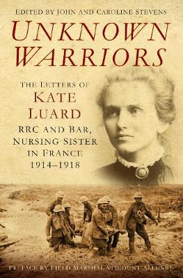 Unknown Warriors: The Letters of Kate Luard, RRC and Bar, Nursing Sister in France 1914-1918