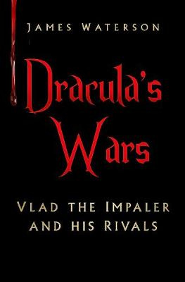 Dracula's Wars: Vlad the Impaler and his Rivals