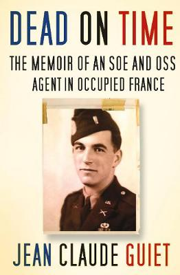 Dead on Time: The Memoir of an SOE and OSS Agent in Occupied France