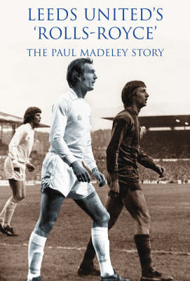 Leeds United Rolls Royce: The Paul Madeley Story