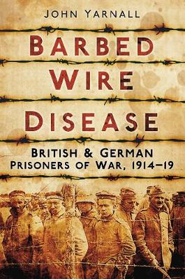 Barbed Wire Disease: British & German Prisoners of War, 1914-19