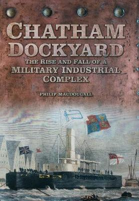 Chatham Dockyard: The Rise and Fall of a Military Industrial Complex