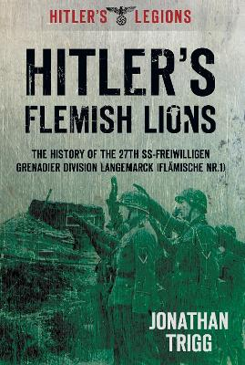 Hitler's Flemish Lions: The History of the SS-Freiwilligan Grenadier Division Langemarck (Flamische Nr. I)