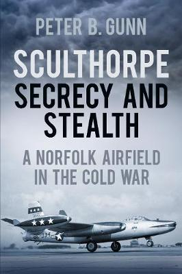 Sculthorpe Secrecy and Stealth: A Norfolk Airfield in the Cold War