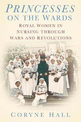 Princesses on the Wards: Royal Women in Nursing through Wars and Revolutions