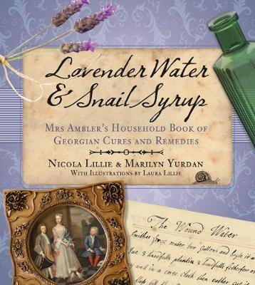 Lavender Water & Snail Syrup: Miss Ambler's Household Book of Georgian Cures and Remedies