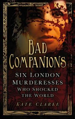 Bad Companions: Six London Murderesses Who Shocked the World