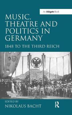 Music, Theatre and Politics in Germany: 1848 to the Third Reich