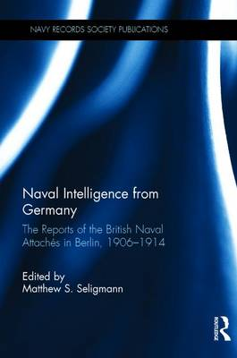 Naval Intelligence from Germany: The Reports of the British Naval Attaches in Berlin, 1906-1914