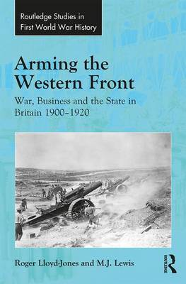 Arming the Western Front: War, Business and the State in Britain 1900-1920