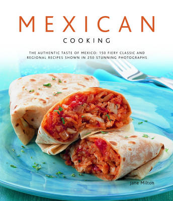 Mexican Cooking: The Authentic Taste of Mexico - 150 Fiery and Spicy Classic and Regional Recipes Shown in 200 Stunning Photographs