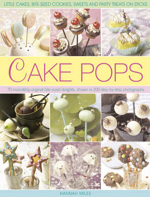 Cake Pops & Sticks: Little Cakes, Bite-sized Cookies, Sweets and Party Treats on Sticks : 70 Irresistibly Original Bite-sized Delights, Shown in 200 Step-by-step Photographs