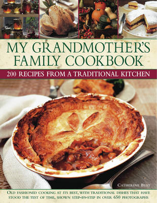 My Grandmother's Family Cookbook: Old Fashioned Cooking at Its Best, with Traditional Dishes That Have Stood the Test of Time, Shown Step-by-step in Over 650 Photographs