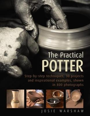 The Practical Potter: Step-By-Step Techniques, 30 Projects and Inspirational Examples, Shown in 800 Photographs