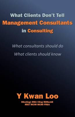 What Clients Don't Tell Management Consultants in Consulting: What Consultants Should Do; What Clients Should Know