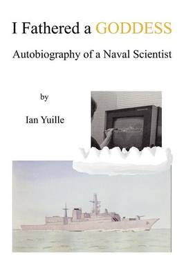 I Fathered a Goddess: Autobiography of a Naval Scientist