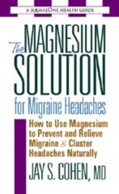 The Magnesium Solution for Migraine Headaches: How to Use Magnesium to Prevent and Relieve Migraine & Cluster Headaches Naturally