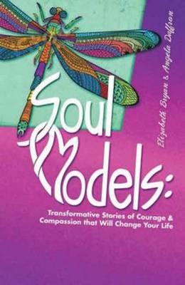 Soul Models: Transformative Stories of Courage and Compassion That Will Change Your Life