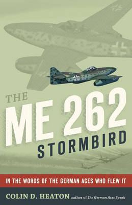 The Me 262 Stormbird: From the Pilots Who Flew, Fought, and Survived it