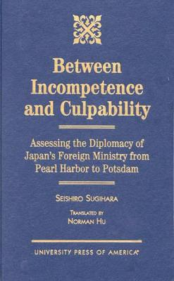 Between Incompetence and Culpability: Assessing the Diplomacy of Japan's Foreign Ministry from Pearl Harbor to Potsdam