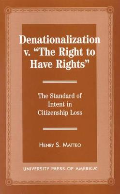"""Denationalization vs. """"the Right to Have Rights"""": The Standard of Intent in Citizenship Loss"""