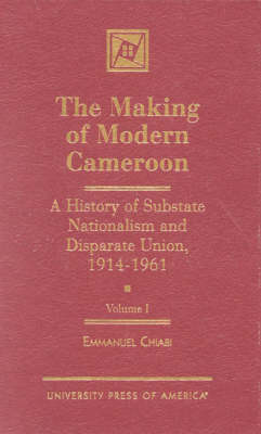 The Making of Modern Cameroon: A History of Substate Nationalism and Disparate Union, 1914-1961: v. I