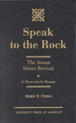 Speak to the Rock: The Azusa Street Revival - Its Roots and Its Message