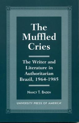 The Muffled Cries: The Writer and Literature in Authoritarian Brazil, 1964-1985