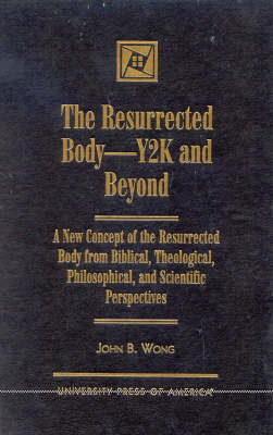 The Resurrected Body, Y2K and Beyond: A New Concept of the Resurrected Body from Biblical, Theological, Philosophical, and Scientific Perspectives
