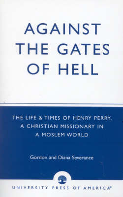 Against the Gates of Hell: The Life and Times of Henry Perry, a Christian Missionary in a Moslem World