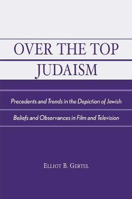 Over the Top Judaism: Precedents and Trends in the Depiction of Jewish Beliefs and Observances in Film and Television