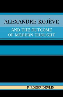 Alexandre Kojeve and the Outcome of Modern Thought