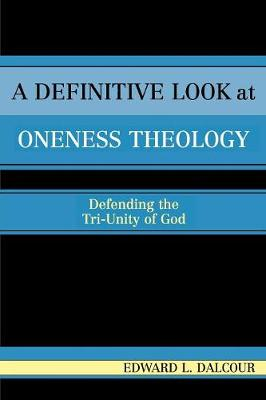 A Definitive Look at Oneness Theology: Defending the Tri-Unity of God