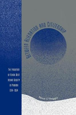 Between Alienation and Citizenship: The Evolution of Black West Indian Society in Panama, 1914-1964