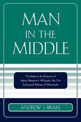 Man in the Middle: The Reform and Influence of Henry Benjamin Whipple, the First Episcopal Bishop of Minnesota