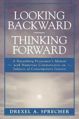 Looking Backward-Thinking Forward: A Nuremberg Prosecutor's Memoir with Numerous Commentaries on Subjects of Contemporary Interest