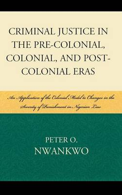 Criminal Justice in the Pre-colonial, Colonial and Post-colonial Eras: An Application of the Colonial Model to Changes in the Severity of Punishment in Nigerian Law