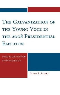 The Galvanization of the Young Vote in the 2008 Presidential Election: Lessons Learned from the Phenomenon